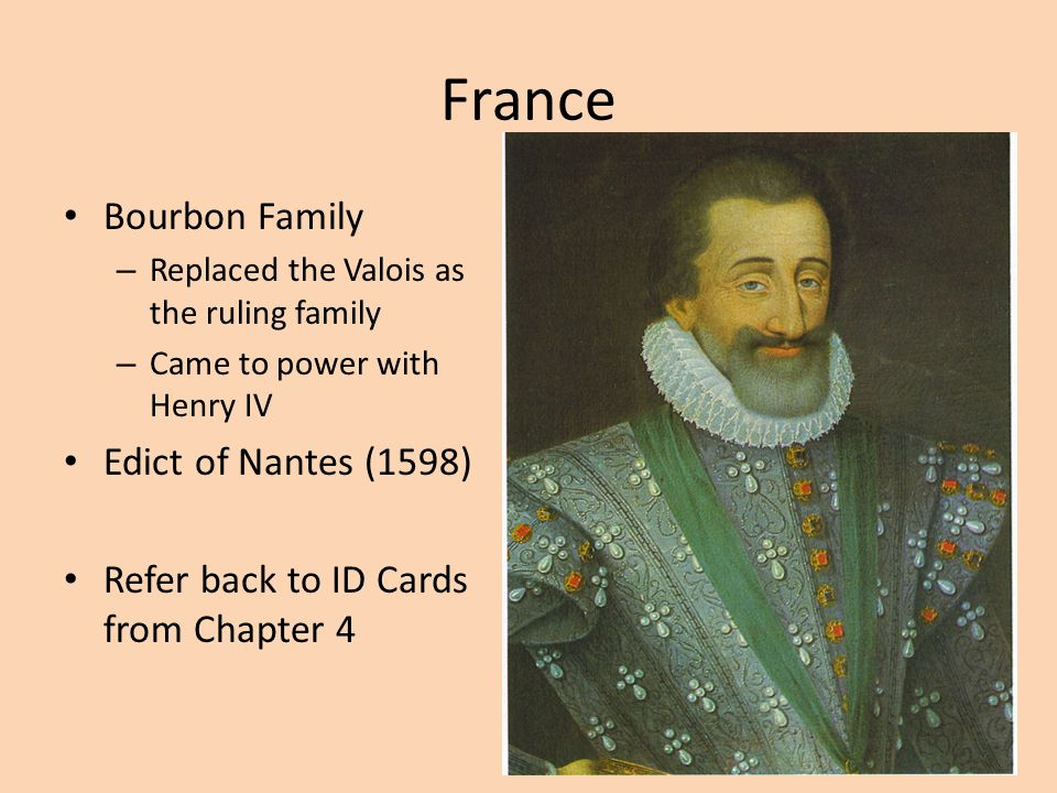 France Bourbon Family – Replaced the Valois as the ruling family – Came to power with Henry IV Edict of Nantes (1598) Refer back to ID Cards from Chapter 4