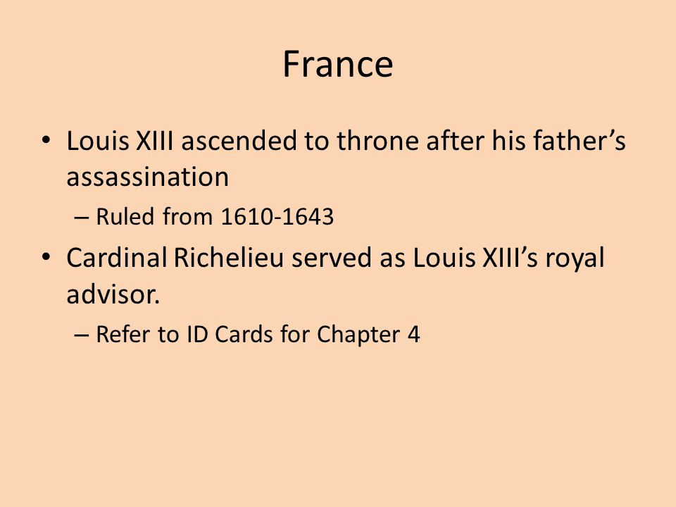 France Louis XIII ascended to throne after his father's assassination – Ruled from 1610-1643 Cardinal Richelieu served as Louis XIII's royal advisor.
