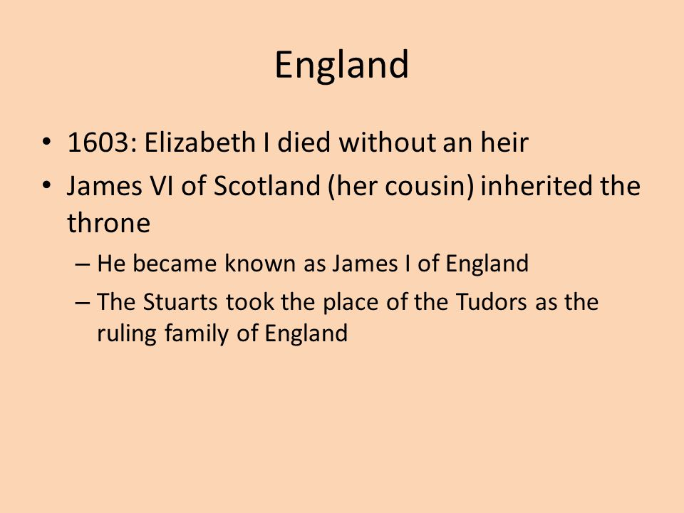 England 1603: Elizabeth I died without an heir James VI of Scotland (her cousin) inherited the throne – He became known as James I of England – The Stuarts took the place of the Tudors as the ruling family of England