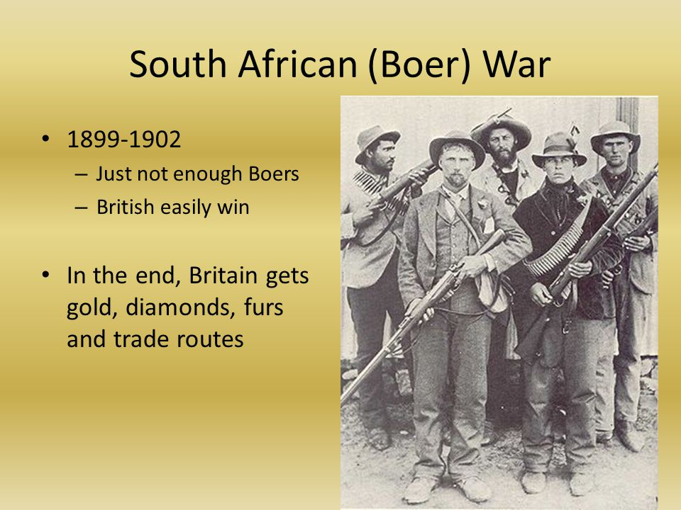 South African (Boer) War 1899-1902 – Just not enough Boers – British easily win In the end, Britain gets gold, diamonds, furs and trade routes