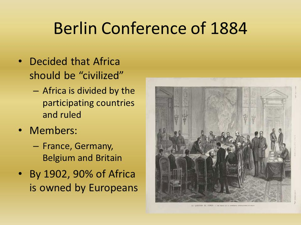 Berlin Conference of 1884 Decided that Africa should be civilized – Africa is divided by the participating countries and ruled Members: – France, Germany, Belgium and Britain By 1902, 90% of Africa is owned by Europeans