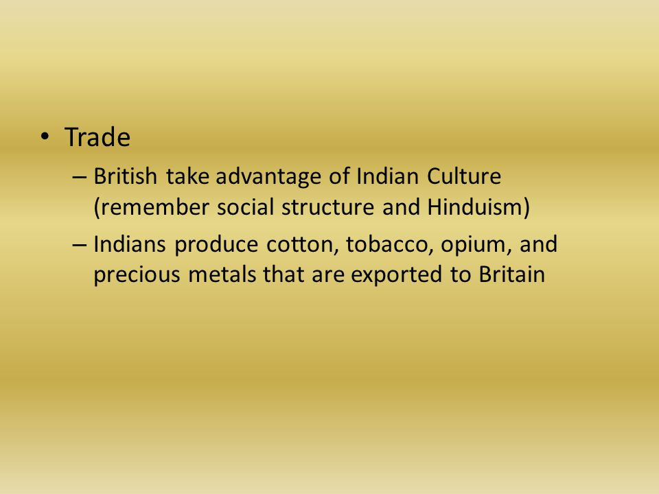Trade – British take advantage of Indian Culture (remember social structure and Hinduism) – Indians produce cotton, tobacco, opium, and precious metals that are exported to Britain