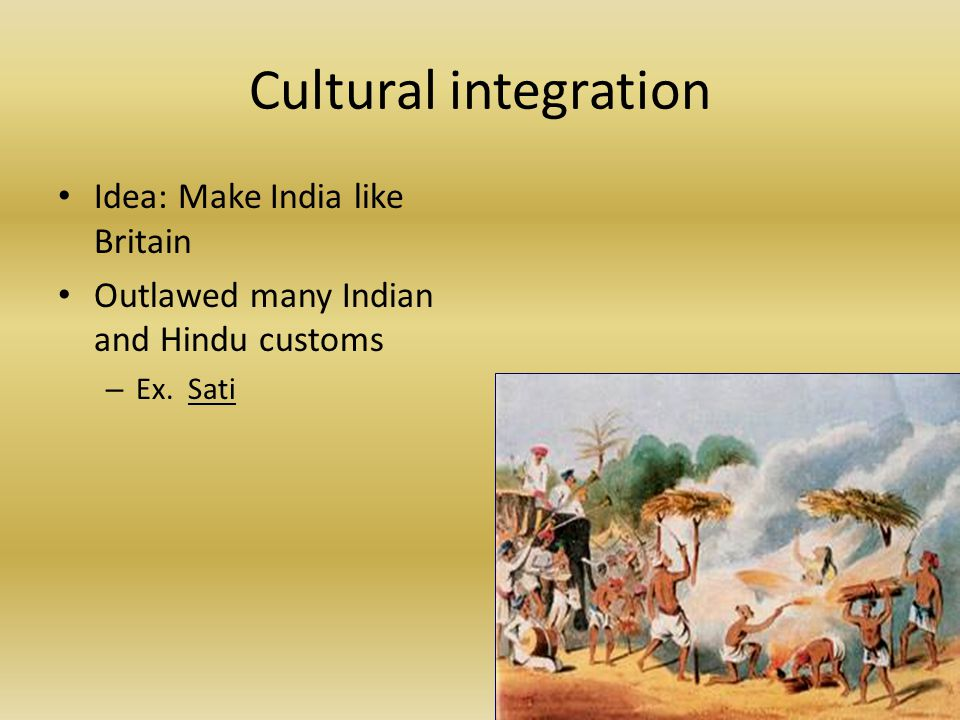 Cultural integration Idea: Make India like Britain Outlawed many Indian and Hindu customs – Ex.
