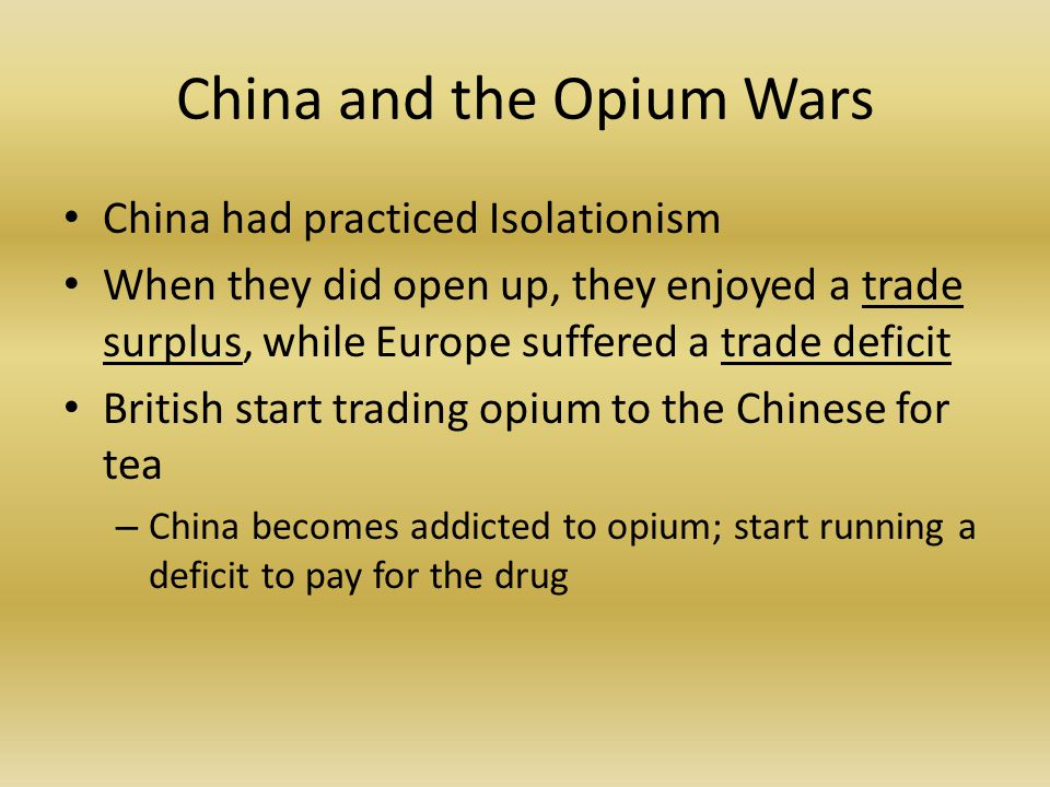China and the Opium Wars China had practiced Isolationism When they did open up, they enjoyed a trade surplus, while Europe suffered a trade deficit British start trading opium to the Chinese for tea – China becomes addicted to opium; start running a deficit to pay for the drug