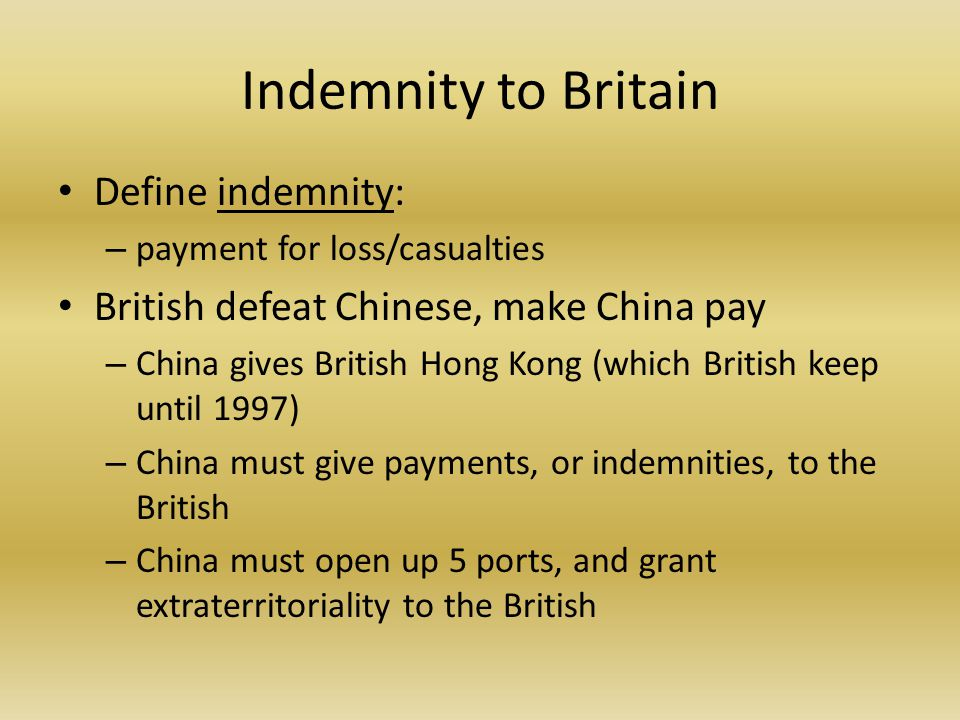 Indemnity to Britain Define indemnity: – payment for loss/casualties British defeat Chinese, make China pay – China gives British Hong Kong (which British keep until 1997) – China must give payments, or indemnities, to the British – China must open up 5 ports, and grant extraterritoriality to the British