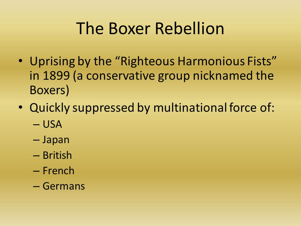 The Boxer Rebellion Uprising by the Righteous Harmonious Fists in 1899 (a conservative group nicknamed the Boxers) Quickly suppressed by multinational force of: – USA – Japan – British – French – Germans
