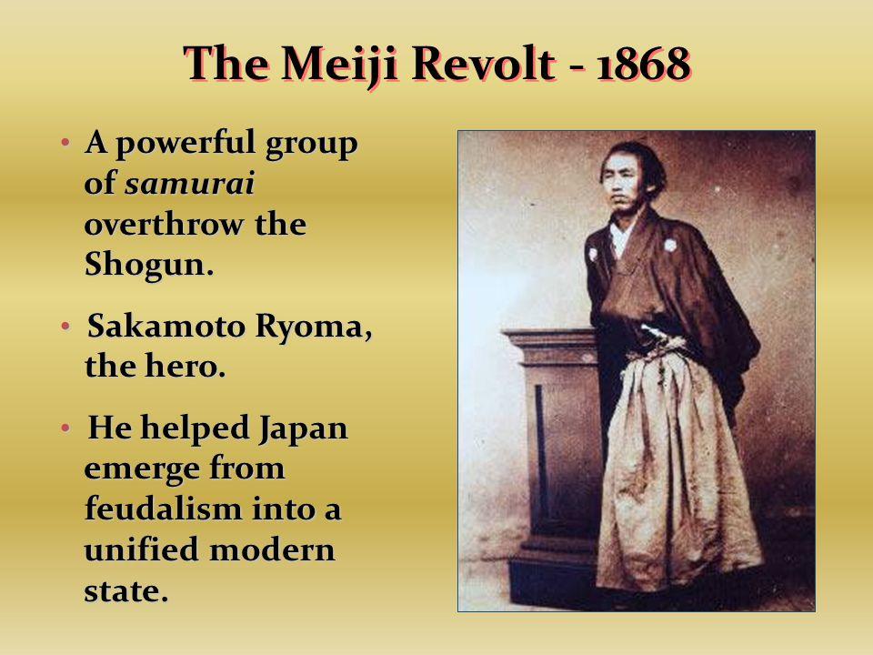 The Meiji Revolt - 1868 A powerful group of samurai overthrow the Shogun.