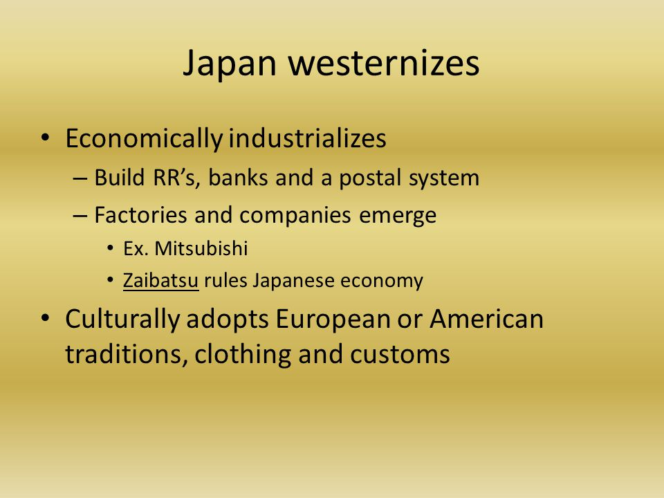 Japan westernizes Economically industrializes – Build RR's, banks and a postal system – Factories and companies emerge Ex.