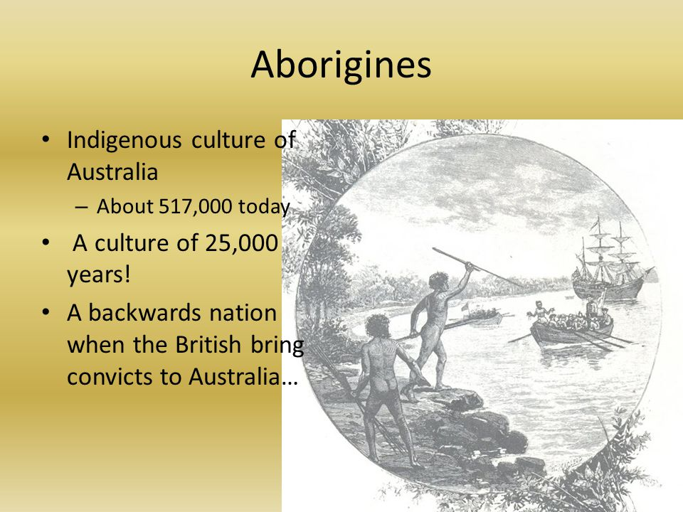 Aborigines Indigenous culture of Australia – About 517,000 today A culture of 25,000 years.