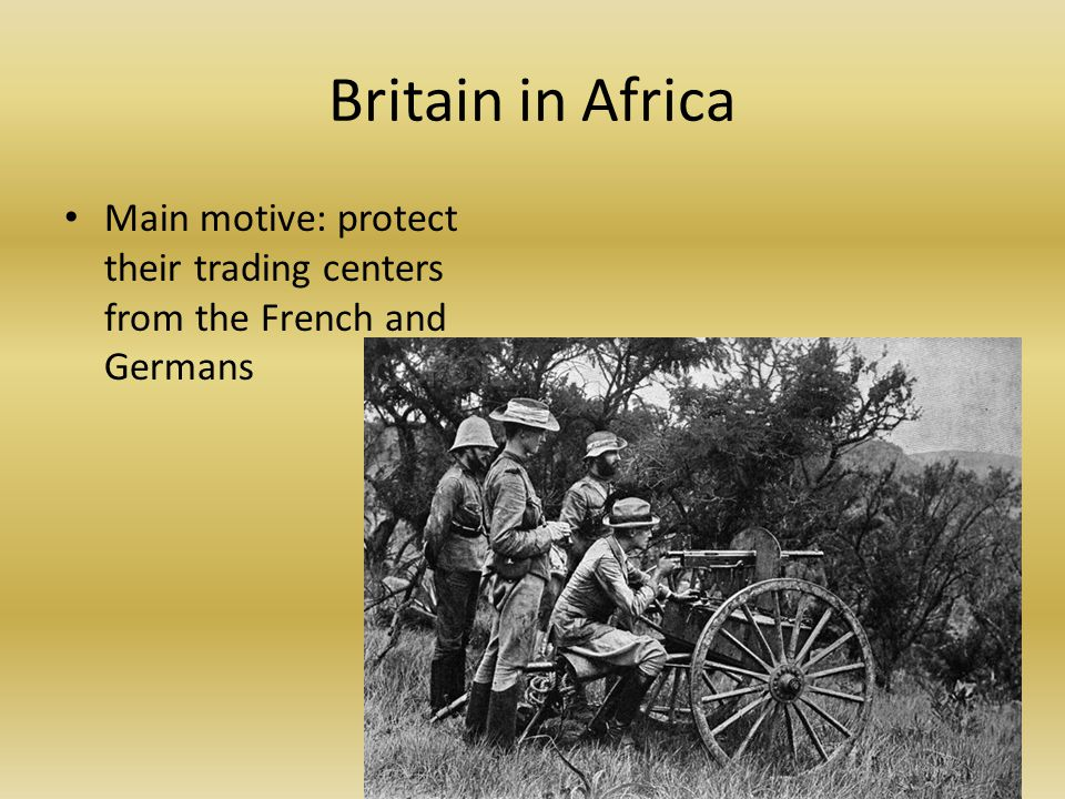 Britain in Africa Main motive: protect their trading centers from the French and Germans