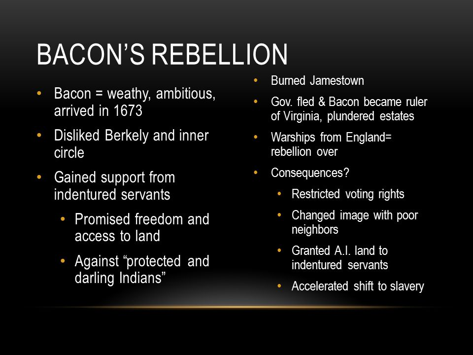 Bacon = weathy, ambitious, arrived in 1673 Disliked Berkely and inner circle Gained support from indentured servants Promised freedom and access to la