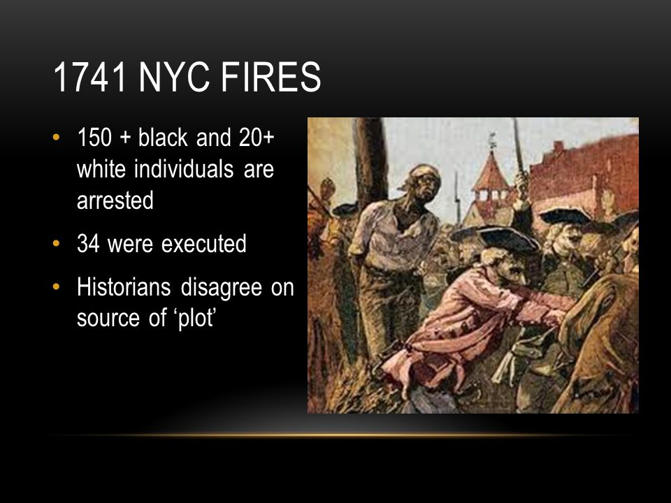 150 + black and 20+ white individuals are arrested 34 were executed Historians disagree on source of 'plot' 1741 NYC FIRES