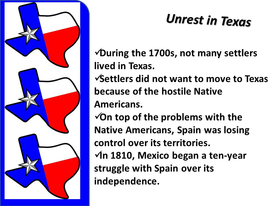Unrest in Texas During the 1700s, not many settlers lived in Texas. Settlers did not want to move to Texas because of the hostile Native Americans. On