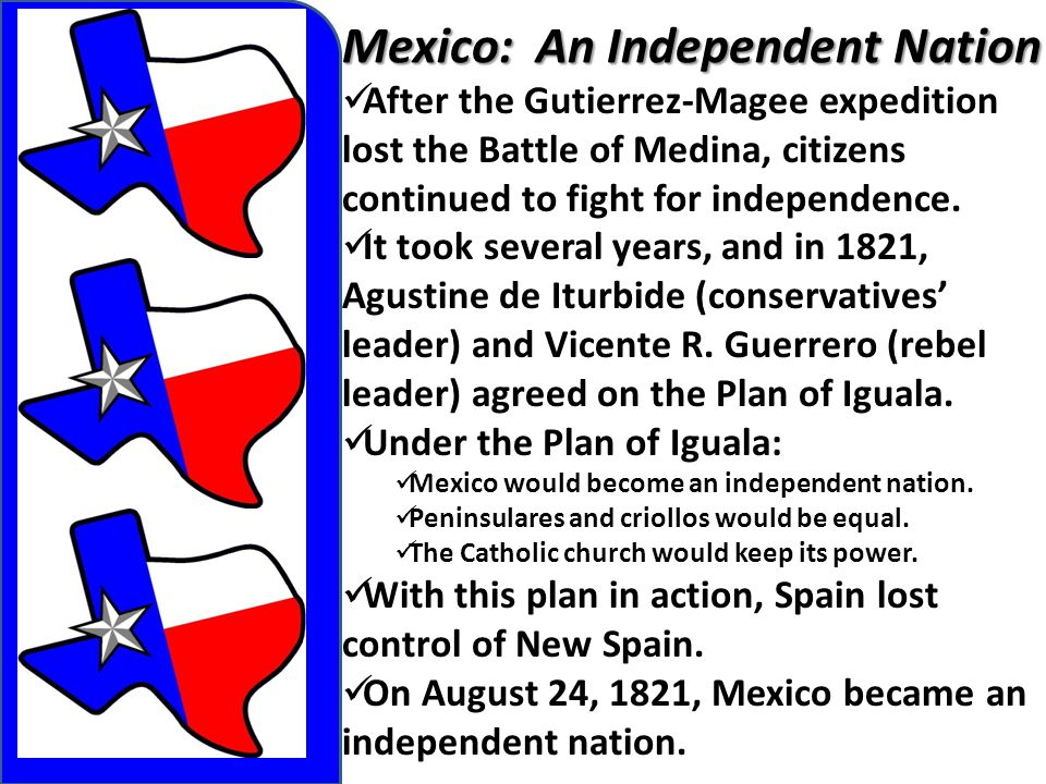 Mexico: An Independent Nation After the Gutierrez-Magee expedition lost the Battle of Medina, citizens continued to fight for independence. It took se