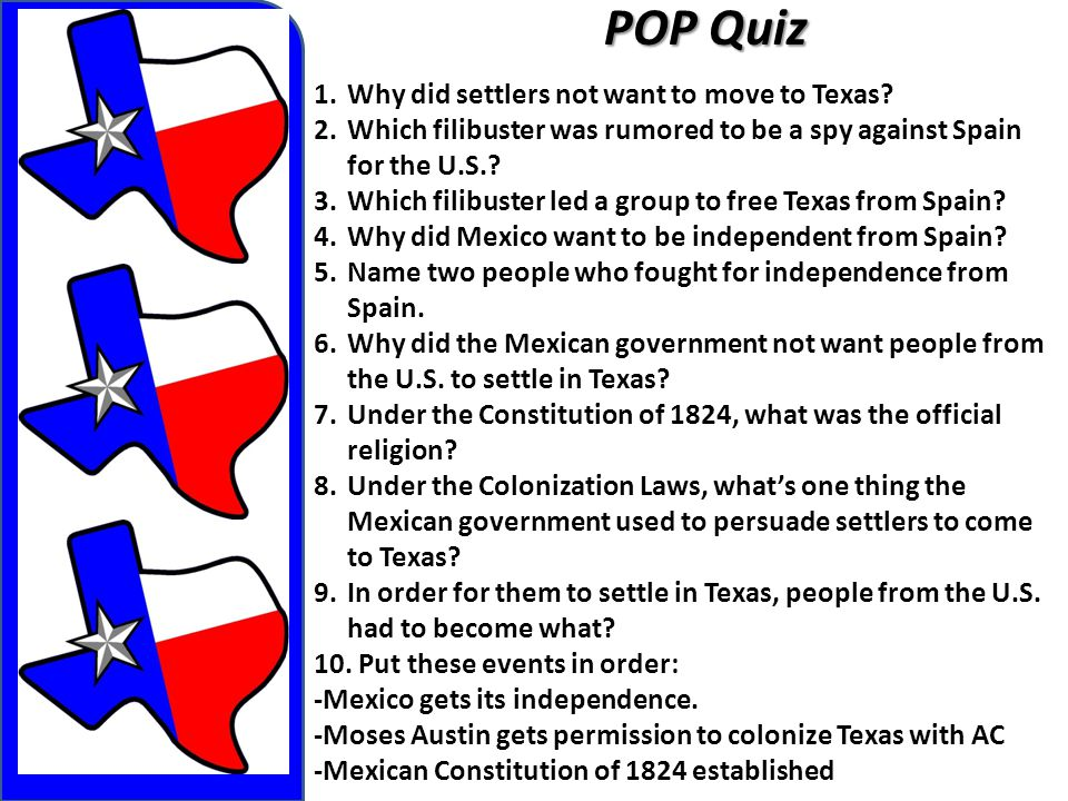 POP Quiz 1.Why did settlers not want to move to Texas? 2.Which filibuster was rumored to be a spy against Spain for the U.S.? 3.Which filibuster led a
