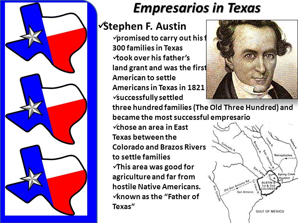 Empresarios in Texas Stephen F. Austin promised to carry out his father's goal of settling 300 families in Texas took over his father's land grant and