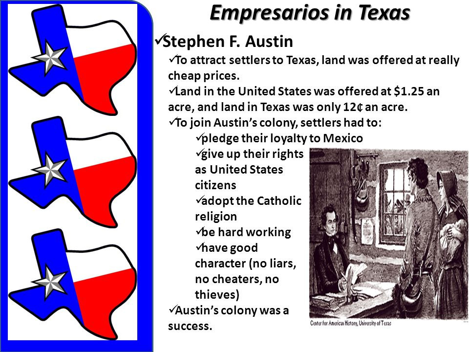Empresarios in Texas Stephen F. Austin To attract settlers to Texas, land was offered at really cheap prices. Land in the United States was offered at