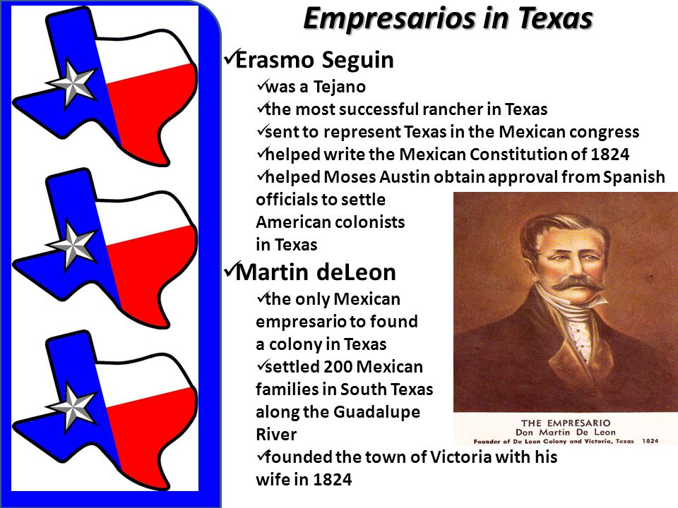 Empresarios in Texas Erasmo Seguin was a Tejano the most successful rancher in Texas sent to represent Texas in the Mexican congress helped write the