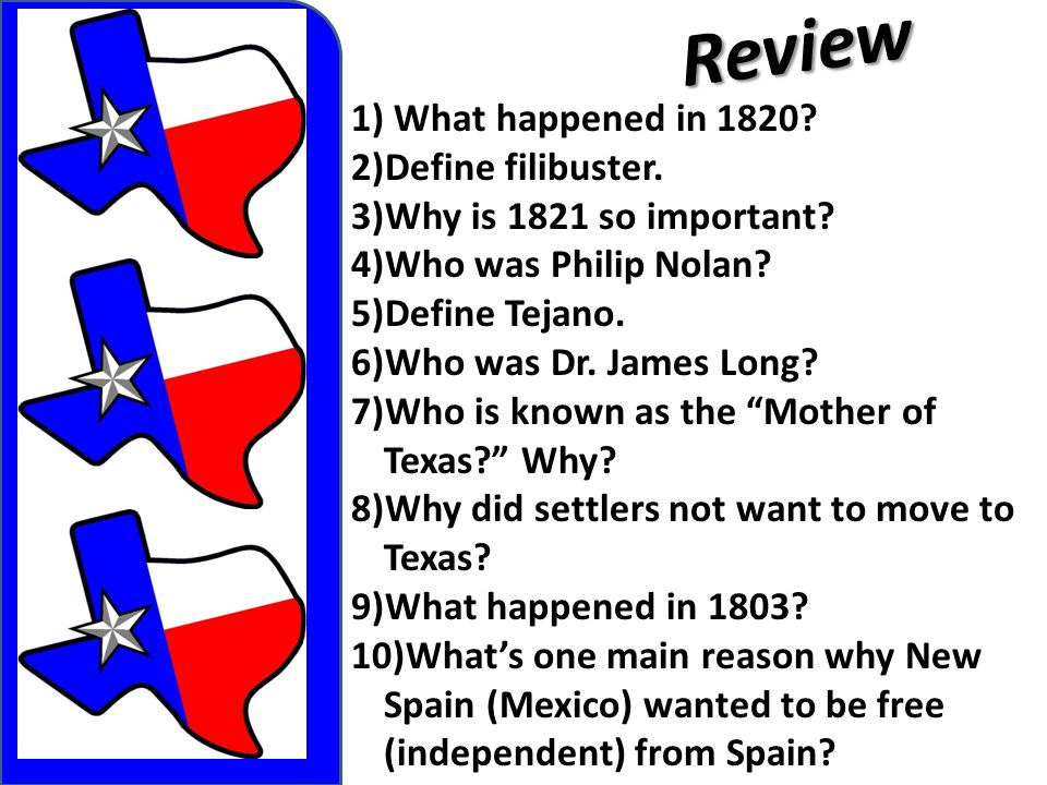 Review 1) What happened in 1820? 2)Define filibuster. 3)Why is 1821 so important? 4)Who was Philip Nolan? 5)Define Tejano. 6)Who was Dr. James Long? 7