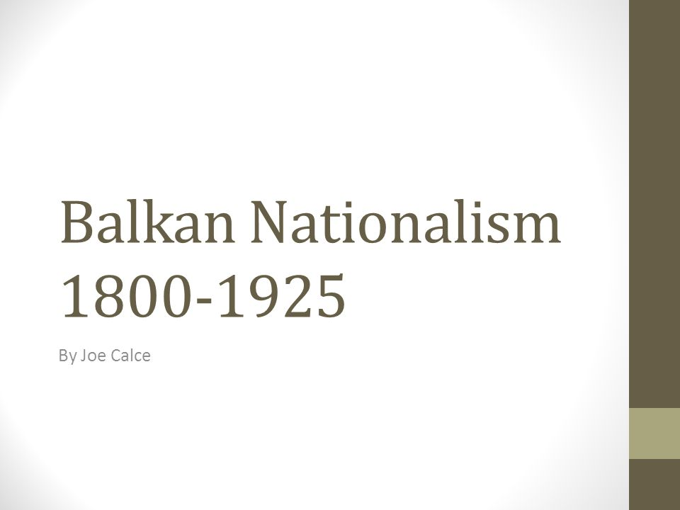 Balkan Nationalism 1800-1925 By Joe Calce