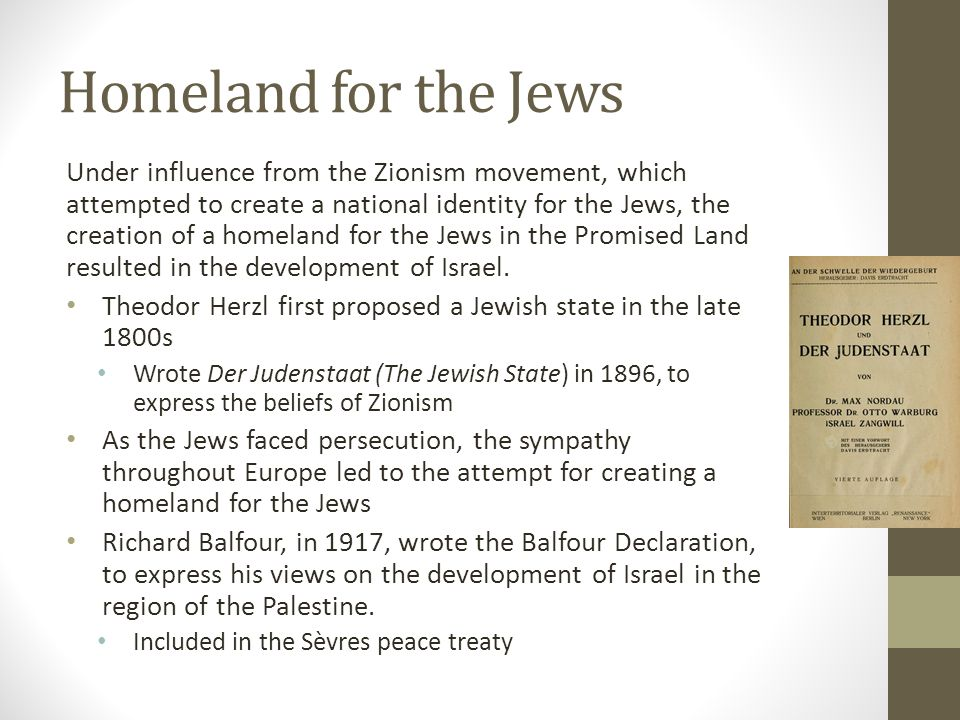 Homeland for the Jews Under influence from the Zionism movement, which attempted to create a national identity for the Jews, the creation of a homeland for the Jews in the Promised Land resulted in the development of Israel.