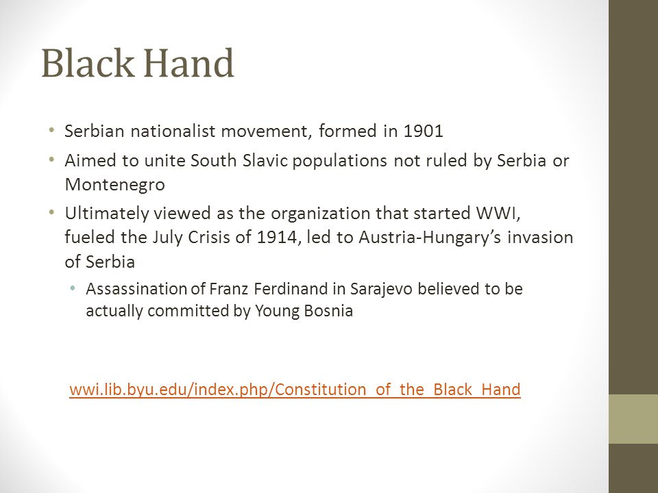 Black Hand Serbian nationalist movement, formed in 1901 Aimed to unite South Slavic populations not ruled by Serbia or Montenegro Ultimately viewed as the organization that started WWI, fueled the July Crisis of 1914, led to Austria-Hungary's invasion of Serbia Assassination of Franz Ferdinand in Sarajevo believed to be actually committed by Young Bosnia wwi.lib.byu.edu/index.php/Constitution_of_the_Black_Hand