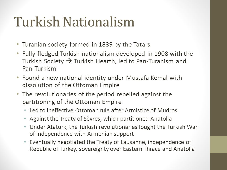Turkish Nationalism Turanian society formed in 1839 by the Tatars Fully-fledged Turkish nationalism developed in 1908 with the Turkish Society  Turkish Hearth, led to Pan-Turanism and Pan-Turkism Found a new national identity under Mustafa Kemal with dissolution of the Ottoman Empire The revolutionaries of the period rebelled against the partitioning of the Ottoman Empire Led to ineffective Ottoman rule after Armistice of Mudros Against the Treaty of Sèvres, which partitioned Anatolia Under Ataturk, the Turkish revolutionaries fought the Turkish War of Independence with Armenian support Eventually negotiated the Treaty of Lausanne, independence of Republic of Turkey, sovereignty over Eastern Thrace and Anatolia