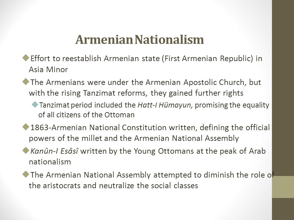 Armenian Nationalism  Effort to reestablish Armenian state (First Armenian Republic) in Asia Minor  The Armenians were under the Armenian Apostolic Church, but with the rising Tanzimat reforms, they gained further rights  Tanzimat period included the Hatt-I Hümayun, promising the equality of all citizens of the Ottoman  1863-Armenian National Constitution written, defining the official powers of the millet and the Armenian National Assembly  Kanûn-I Esâsî written by the Young Ottomans at the peak of Arab nationalism  The Armenian National Assembly attempted to diminish the role of the aristocrats and neutralize the social classes