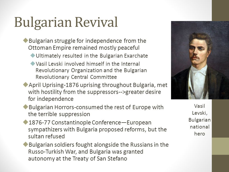 Bulgarian Revival  Bulgarian struggle for independence from the Ottoman Empire remained mostly peaceful  Ultimately resulted in the Bulgarian Exarchate  Vasil Levski involved himself in the Internal Revolutionary Organization and the Bulgarian Revolutionary Central Committee  April Uprising-1876 uprising throughout Bulgaria, met with hostility from the suppressors-->greater desire for independence  Bulgarian Horrors-consumed the rest of Europe with the terrible suppression  1876-77 Constantinople Conference—European sympathizers with Bulgaria proposed reforms, but the sultan refused  Bulgarian soldiers fought alongside the Russians in the Russo-Turkish War, and Bulgaria was granted autonomy at the Treaty of San Stefano Vasil Levski, Bulgarian national hero