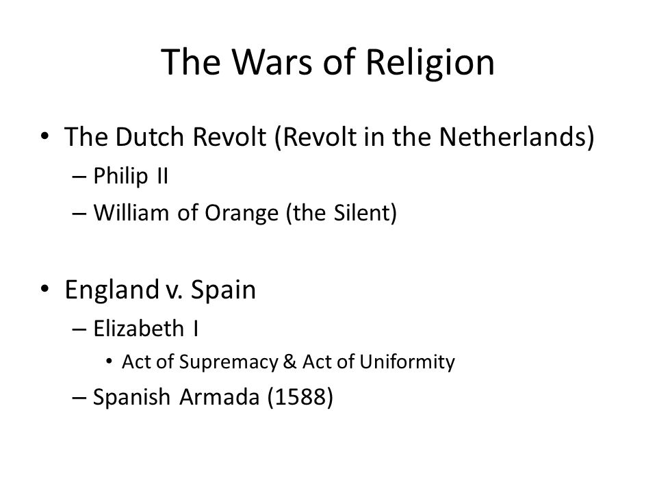 The Wars of Religion The Dutch Revolt (Revolt in the Netherlands) – Philip II – William of Orange (the Silent) England v.