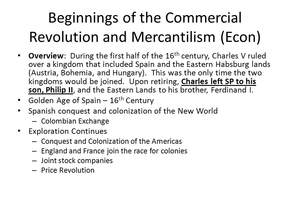 Beginnings of the Commercial Revolution and Mercantilism (Econ) Overview: During the first half of the 16 th century, Charles V ruled over a kingdom that included Spain and the Eastern Habsburg lands (Austria, Bohemia, and Hungary).