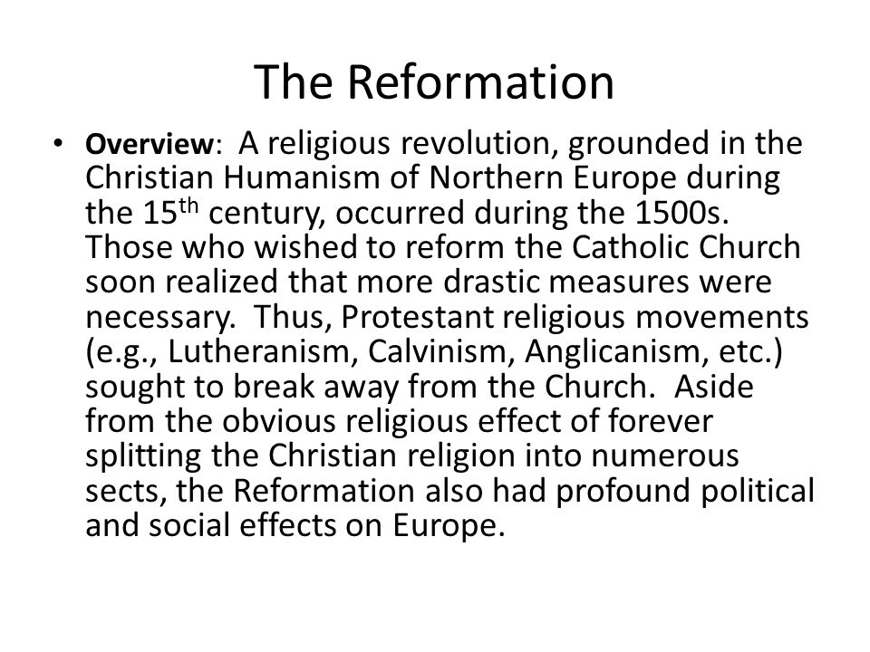 Martin Luther and the German Reformation Main criticism = indulgences (but, also criticized other materialistic and secular practices of the Catholic Church: benefice system, concubinage, immunity of place, immunity of person, etc.) Justification by faith Bible as the ultimate authority (priesthood of all believers) Peasant Revolt (depended on Luther s teachings) Charles V and the Holy Roman Empire Diet of Worms (Edict of Worms) New answers to old questions (Augsburg Confession) – Best form of Christian living.