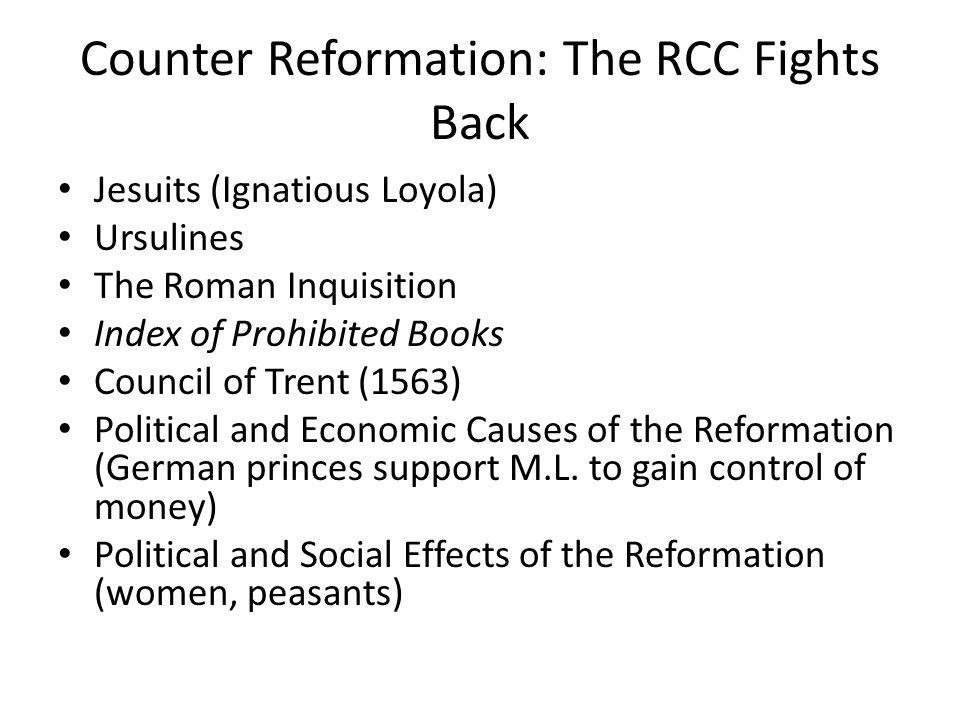 Counter Reformation: The RCC Fights Back Jesuits (Ignatious Loyola) Ursulines The Roman Inquisition Index of Prohibited Books Council of Trent (1563) Political and Economic Causes of the Reformation (German princes support M.L.