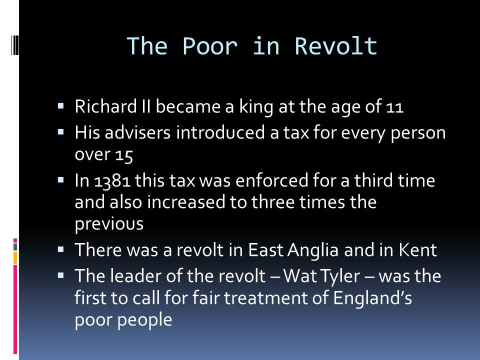 The Poor in Revolt  Richard II became a king at the age of 11  His advisers introduced a tax for every person over 15  In 1381 this tax was enforced for a third time and also increased to three times the previous  There was a revolt in East Anglia and in Kent  The leader of the revolt – Wat Tyler – was the first to call for fair treatment of England's poor people