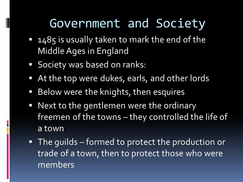 Government and Society  1485 is usually taken to mark the end of the Middle Ages in England  Society was based on ranks:  At the top were dukes, earls, and other lords  Below were the knights, then esquires  Next to the gentlemen were the ordinary freemen of the towns – they controlled the life of a town  The guilds – formed to protect the production or trade of a town, then to protect those who were members