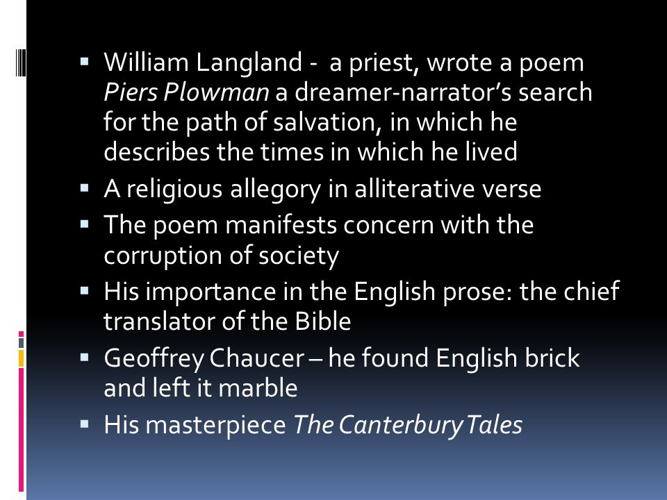  William Langland - a priest, wrote a poem Piers Plowman a dreamer-narrator's search for the path of salvation, in which he describes the times in which he lived  A religious allegory in alliterative verse  The poem manifests concern with the corruption of society  His importance in the English prose: the chief translator of the Bible  Geoffrey Chaucer – he found English brick and left it marble  His masterpiece The Canterbury Tales