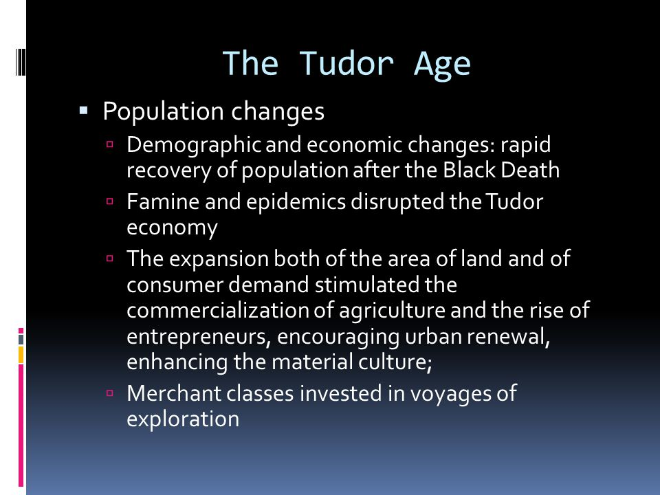 The Tudor Age  Population changes  Demographic and economic changes: rapid recovery of population after the Black Death  Famine and epidemics disrupted the Tudor economy  The expansion both of the area of land and of consumer demand stimulated the commercialization of agriculture and the rise of entrepreneurs, encouraging urban renewal, enhancing the material culture;  Merchant classes invested in voyages of exploration
