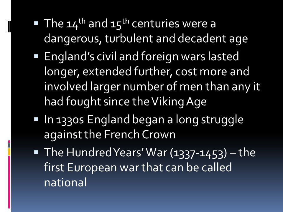  The 14 th and 15 th centuries were a dangerous, turbulent and decadent age  England's civil and foreign wars lasted longer, extended further, cost
