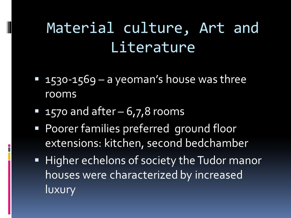 Material culture, Art and Literature  1530-1569 – a yeoman's house was three rooms  1570 and after – 6,7,8 rooms  Poorer families preferred ground