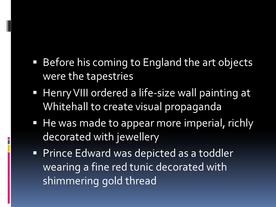  Before his coming to England the art objects were the tapestries  Henry VIII ordered a life-size wall painting at Whitehall to create visual propaganda  He was made to appear more imperial, richly decorated with jewellery  Prince Edward was depicted as a toddler wearing a fine red tunic decorated with shimmering gold thread