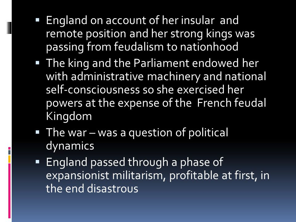  England on account of her insular and remote position and her strong kings was passing from feudalism to nationhood  The king and the Parliament endowed her with administrative machinery and national self-consciousness so she exercised her powers at the expense of the French feudal Kingdom  The war – was a question of political dynamics  England passed through a phase of expansionist militarism, profitable at first, in the end disastrous