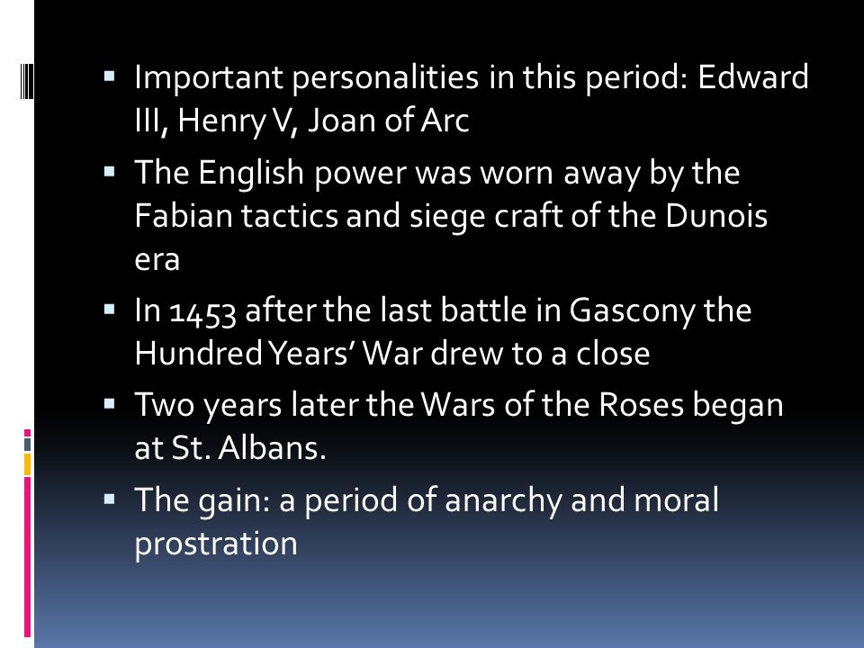  Important personalities in this period: Edward III, Henry V, Joan of Arc  The English power was worn away by the Fabian tactics and siege craft of the Dunois era  In 1453 after the last battle in Gascony the Hundred Years' War drew to a close  Two years later the Wars of the Roses began at St.