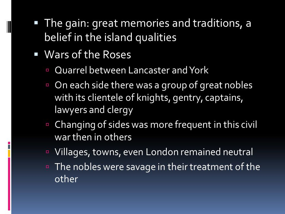  The gain: great memories and traditions, a belief in the island qualities  Wars of the Roses  Quarrel between Lancaster and York  On each side there was a group of great nobles with its clientele of knights, gentry, captains, lawyers and clergy  Changing of sides was more frequent in this civil war then in others  Villages, towns, even London remained neutral  The nobles were savage in their treatment of the other