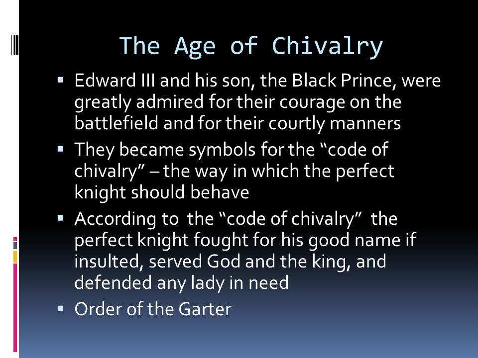 The Age of Chivalry  Edward III and his son, the Black Prince, were greatly admired for their courage on the battlefield and for their courtly manner