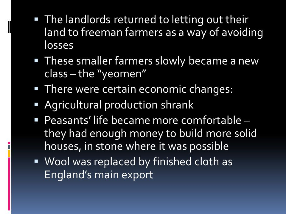  The landlords returned to letting out their land to freeman farmers as a way of avoiding losses  These smaller farmers slowly became a new class – the yeomen  There were certain economic changes:  Agricultural production shrank  Peasants' life became more comfortable – they had enough money to build more solid houses, in stone where it was possible  Wool was replaced by finished cloth as England's main export