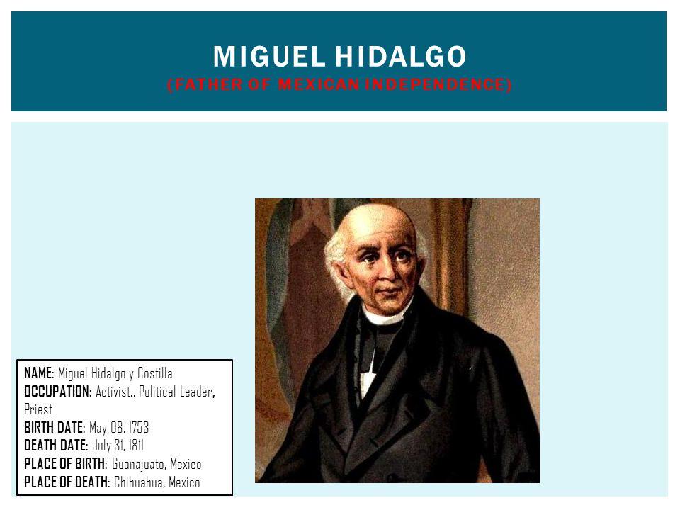 MIGUEL HIDALGO (FATHER OF MEXICAN INDEPENDENCE) NAME: Miguel Hidalgo y Costilla OCCUPATION: Activist,, Political Leader, Priest BIRTH DATE: May 08, 17