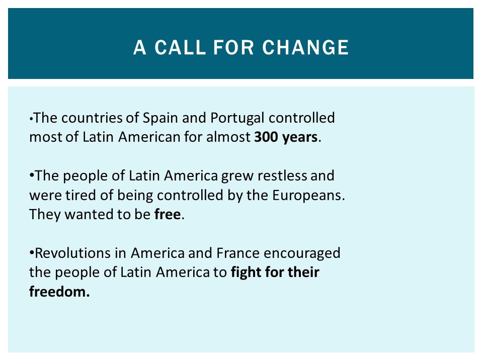 A CALL FOR CHANGE The countries of Spain and Portugal controlled most of Latin American for almost 300 years.