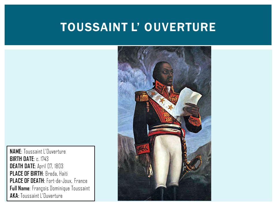 TOUSSAINT L' OUVERTURE NAME : Toussaint L'Ouverture BIRTH DATE : c. 1743 DEATH DATE : April 07, 1803 PLACE OF BIRTH : Breda, Haiti PLACE OF DEATH : Fo