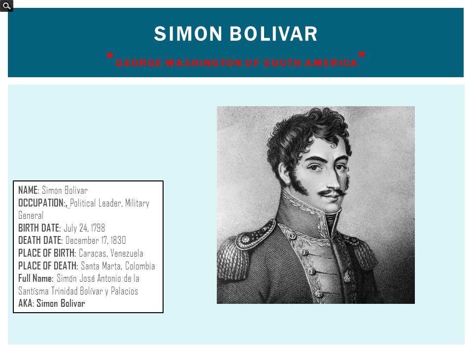"SIMON BOLIVAR "" GEORGE WASHINGTON OF SOUTH AMERICA "" NAME: Simon Bolivar OCCUPATION:, Political Leader, Military General BIRTH DATE: July 24, 1798 DEA"