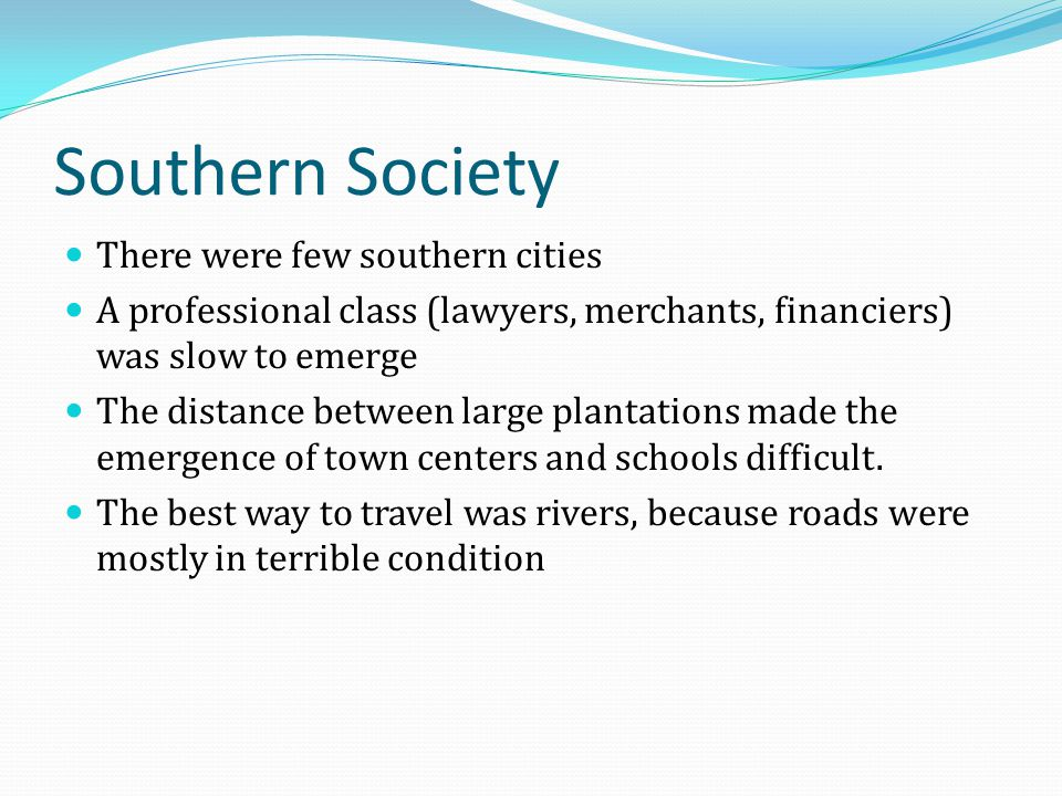 Southern Society There were few southern cities A professional class (lawyers, merchants, financiers) was slow to emerge The distance between large pl